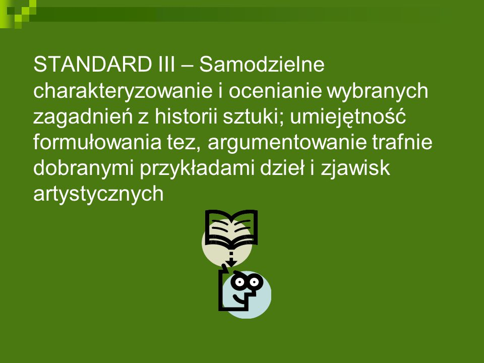 STANDARD III – Samodzielne charakteryzowanie i ocenianie wybranych zagadnień z historii sztuki; umiejętność formułowania tez, argumentowanie trafnie dobranymi przykładami dzieł i zjawisk artystycznych