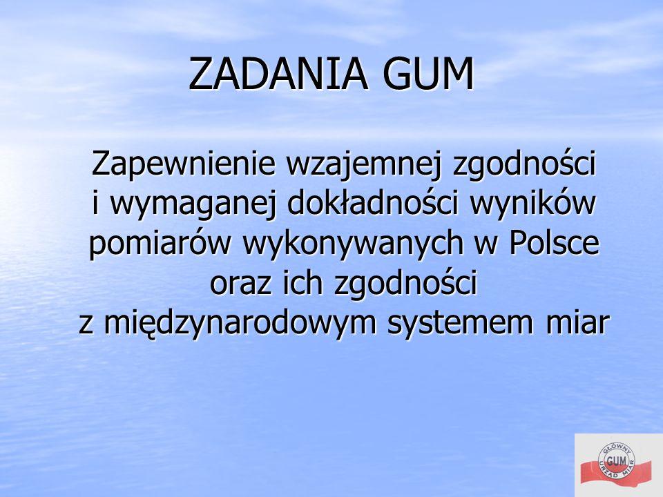 ZADANIA GUM Zapewnienie wzajemnej zgodności. i wymaganej dokładności wyników pomiarów wykonywanych w Polsce oraz ich zgodności.