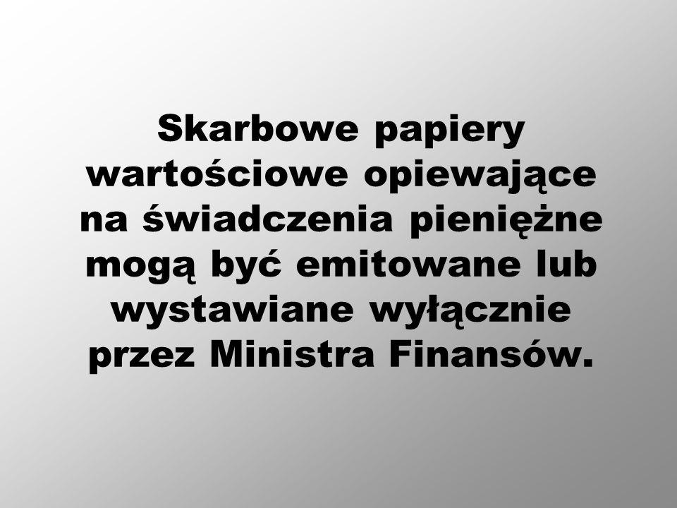 Skarbowe papiery wartościowe opiewające na świadczenia pieniężne mogą być emitowane lub wystawiane wyłącznie przez Ministra Finansów.