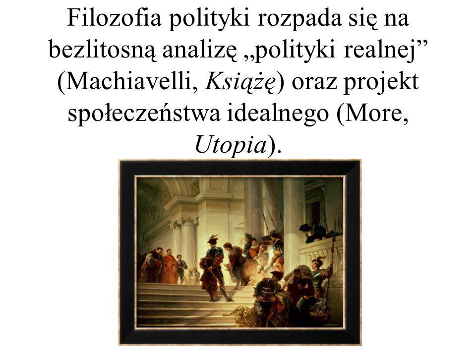 """Filozofia polityki rozpada się na bezlitosną analizę """"polityki realnej (Machiavelli, Książę) oraz projekt społeczeństwa idealnego (More, Utopia)."""