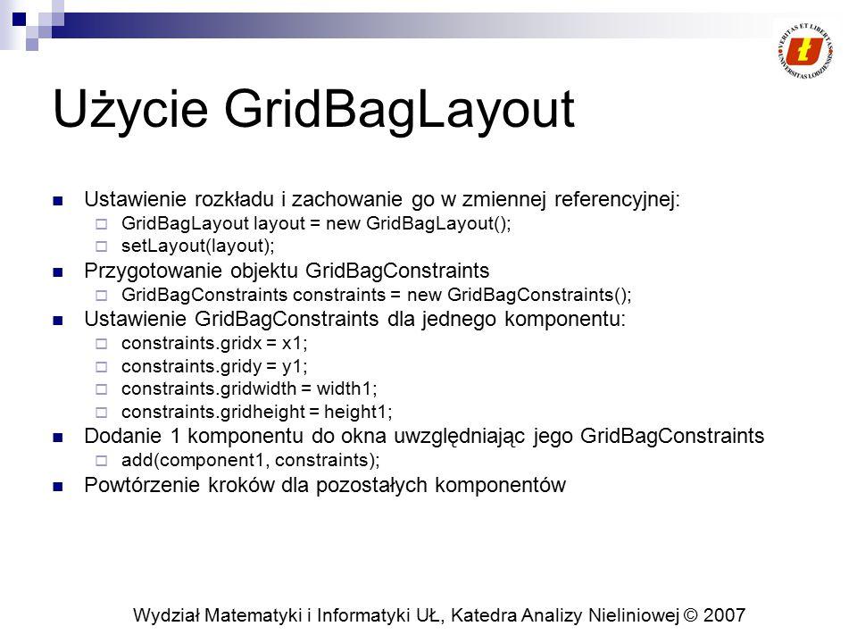 Użycie GridBagLayout Ustawienie rozkładu i zachowanie go w zmiennej referencyjnej: GridBagLayout layout = new GridBagLayout();