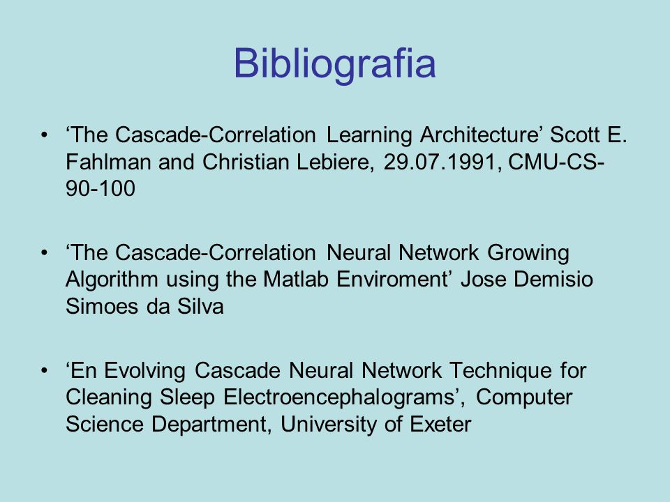Bibliografia 'The Cascade-Correlation Learning Architecture' Scott E. Fahlman and Christian Lebiere, 29.07.1991, CMU-CS-90-100.