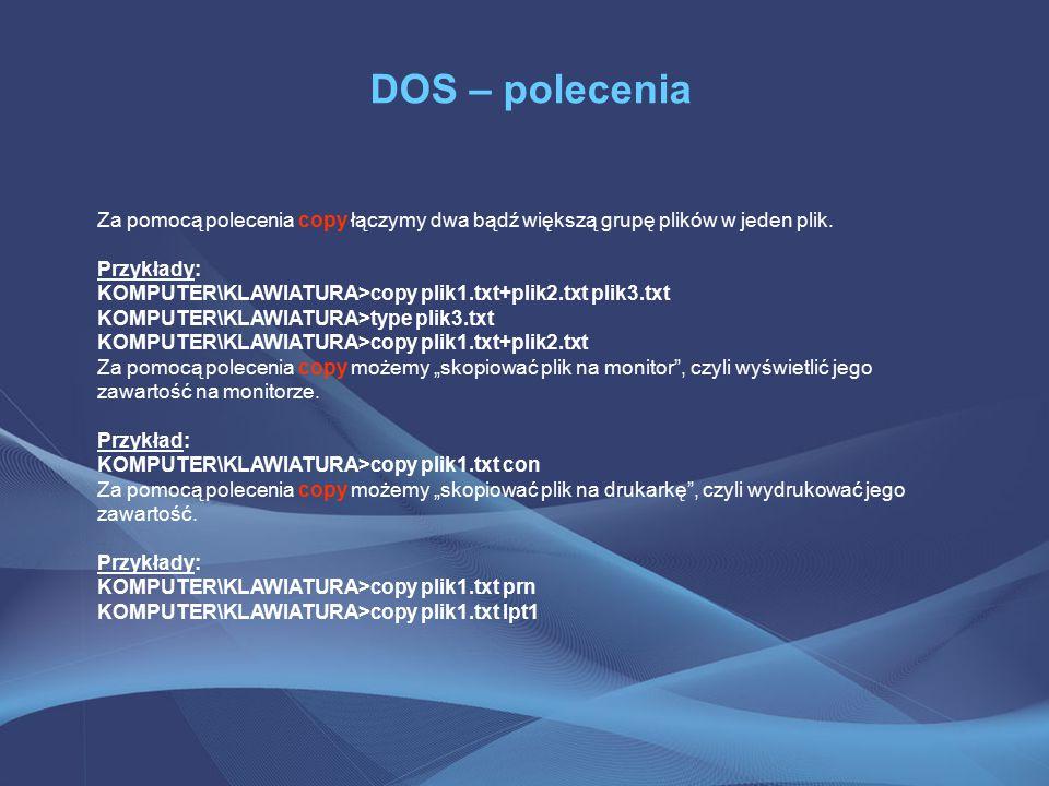 DOS – polecenia Za pomocą polecenia copy łączymy dwa bądź większą grupę plików w jeden plik. Przykłady: