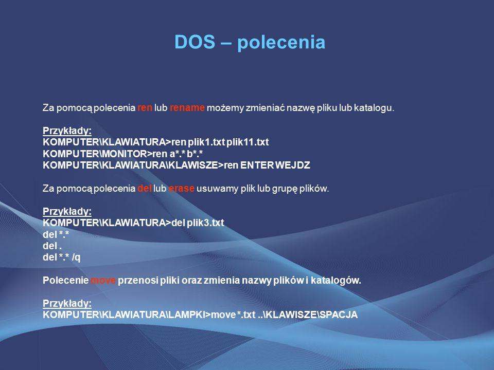 DOS – polecenia Za pomocą polecenia ren lub rename możemy zmieniać nazwę pliku lub katalogu. Przykłady: