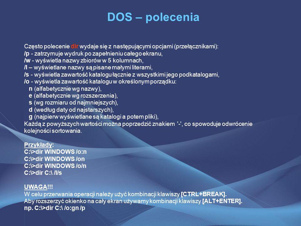 DOS – polecenia Często polecenie dir wydaje się z następującymi opcjami (przełącznikami): /p - zatrzymuje wydruk po zapełnieniu całego ekranu,