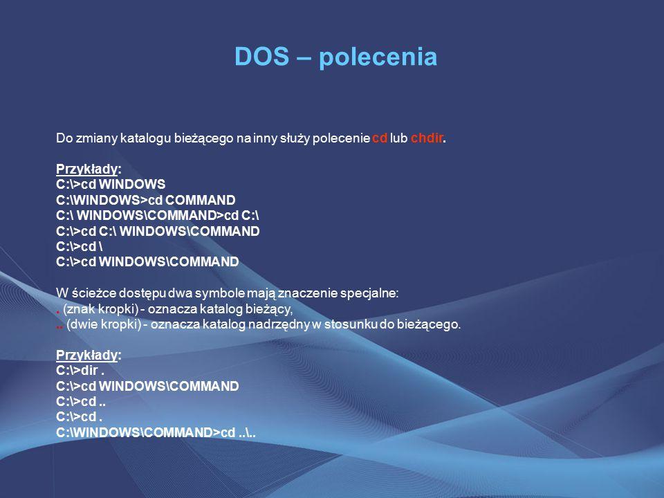 DOS – polecenia Do zmiany katalogu bieżącego na inny służy polecenie cd lub chdir. Przykłady: C:\>cd WINDOWS.