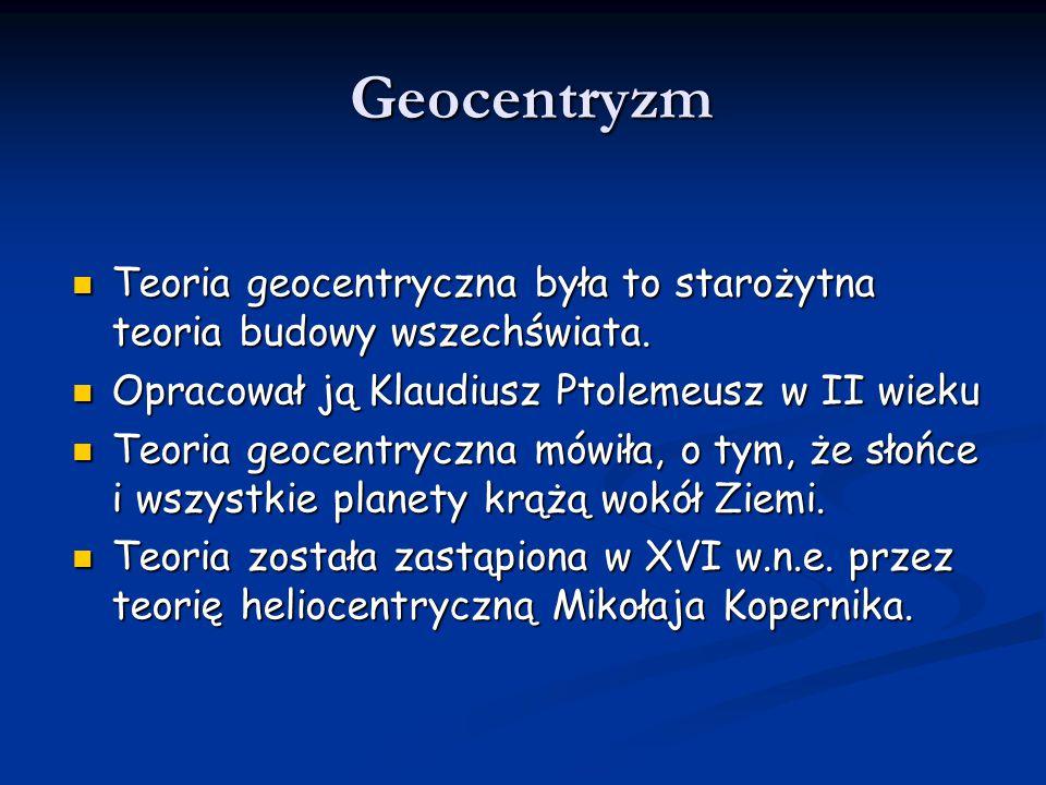Geocentryzm Teoria geocentryczna była to starożytna teoria budowy wszechświata. Opracował ją Klaudiusz Ptolemeusz w II wieku.