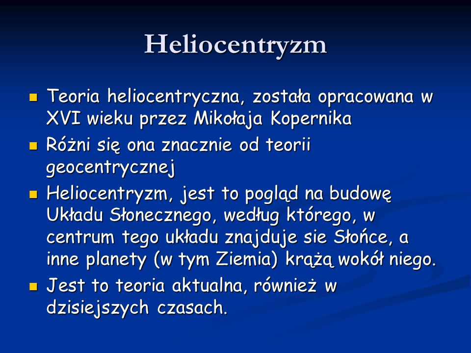 Heliocentryzm Teoria heliocentryczna, została opracowana w XVI wieku przez Mikołaja Kopernika. Różni się ona znacznie od teorii geocentrycznej.