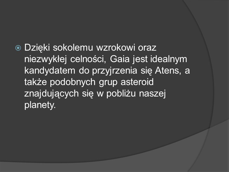 Dzięki sokolemu wzrokowi oraz niezwykłej celności, Gaia jest idealnym kandydatem do przyjrzenia się Atens, a także podobnych grup asteroid znajdujących się w pobliżu naszej planety.