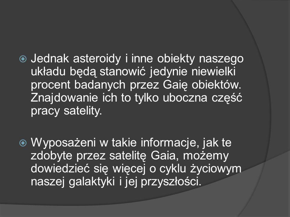 Jednak asteroidy i inne obiekty naszego układu będą stanowić jedynie niewielki procent badanych przez Gaię obiektów. Znajdowanie ich to tylko uboczna część pracy satelity.
