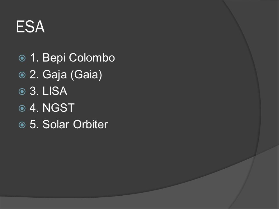ESA 1. Bepi Colombo 2. Gaja (Gaia) 3. LISA 4. NGST 5. Solar Orbiter
