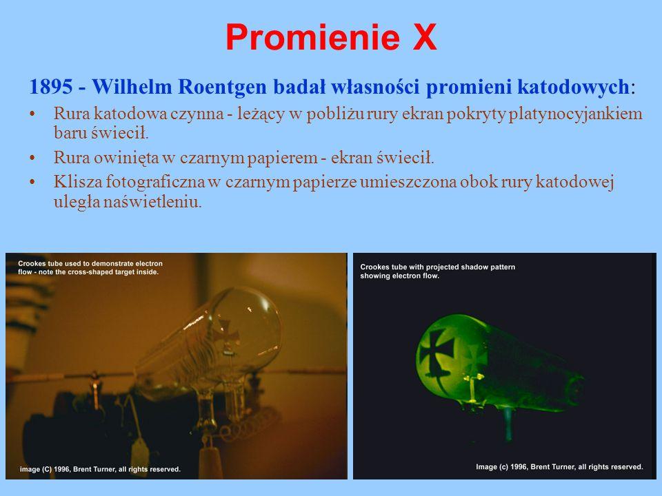 Promienie X 1895 - Wilhelm Roentgen badał własności promieni katodowych:
