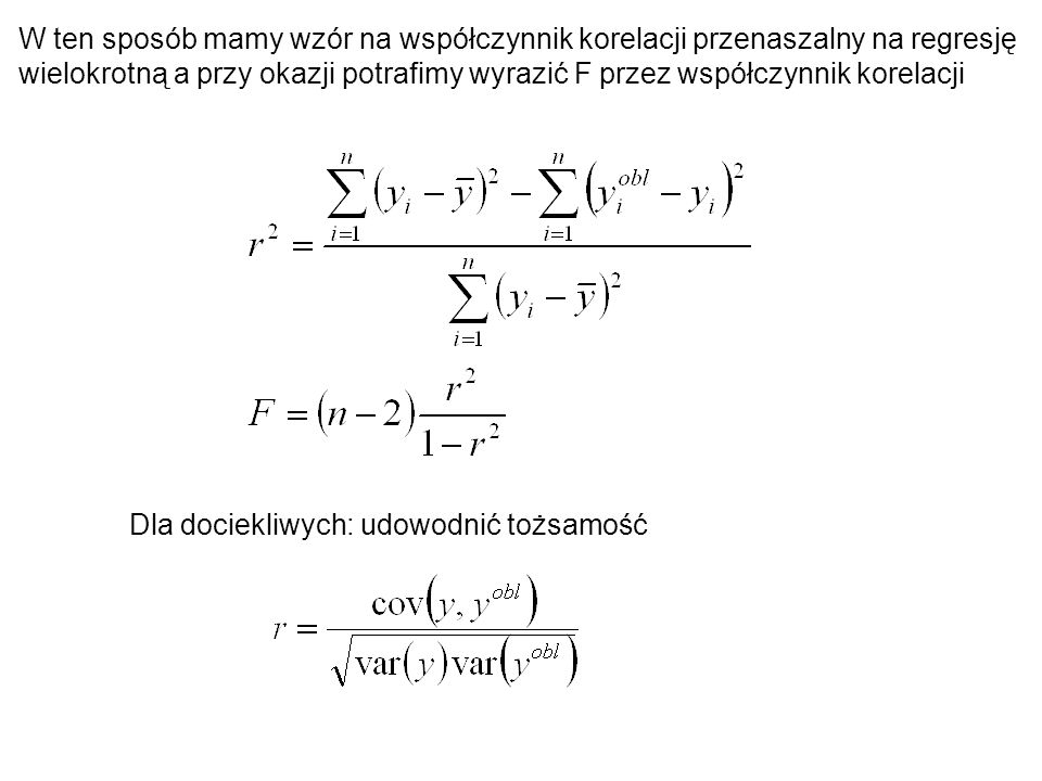 W ten sposób mamy wzór na współczynnik korelacji przenaszalny na regresję wielokrotną a przy okazji potrafimy wyrazić F przez współczynnik korelacji