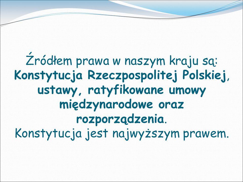 Źródłem prawa w naszym kraju są: Konstytucja Rzeczpospolitej Polskiej, ustawy, ratyfikowane umowy międzynarodowe oraz rozporządzenia.