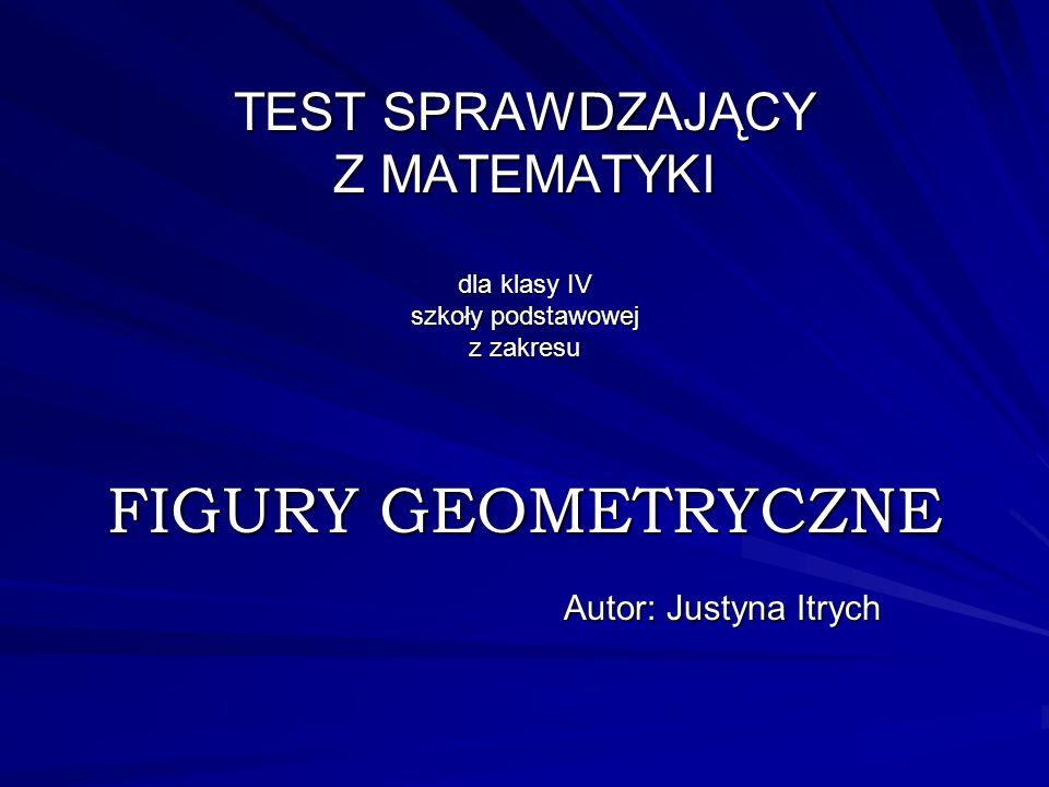 TEST SPRAWDZAJĄCY Z MATEMATYKI dla klasy IV szkoły podstawowej z zakresu FIGURY GEOMETRYCZNE