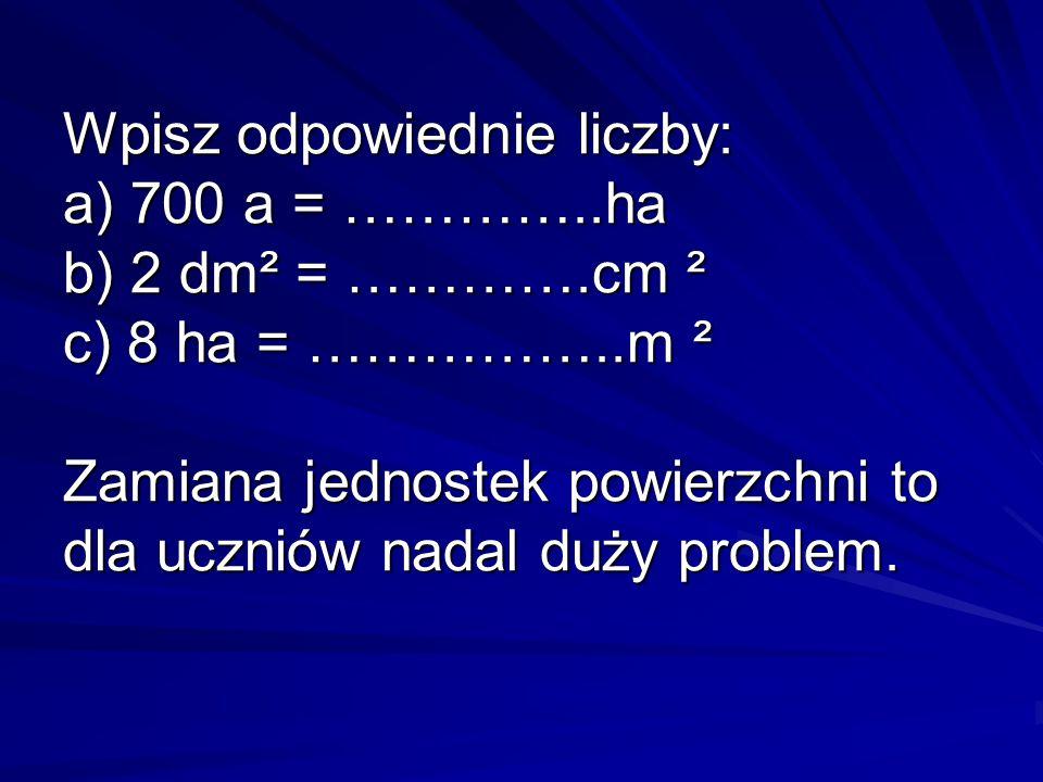Wpisz odpowiednie liczby: a) 700 a = …………. ha b) 2 dm² = …………