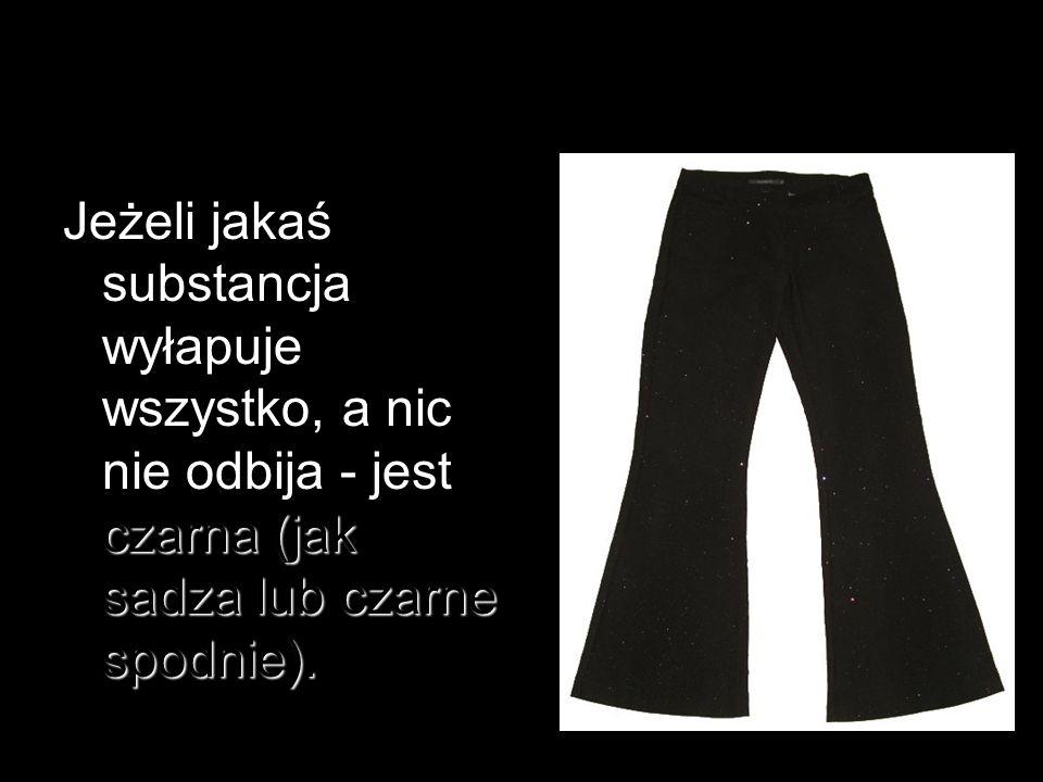 Jeżeli jakaś substancja wyłapuje wszystko, a nic nie odbija - jest czarna (jak sadza lub czarne spodnie).