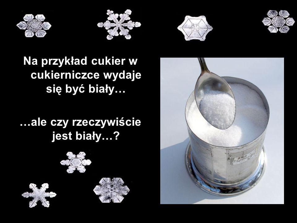 Na przykład cukier w cukierniczce wydaje się być biały…