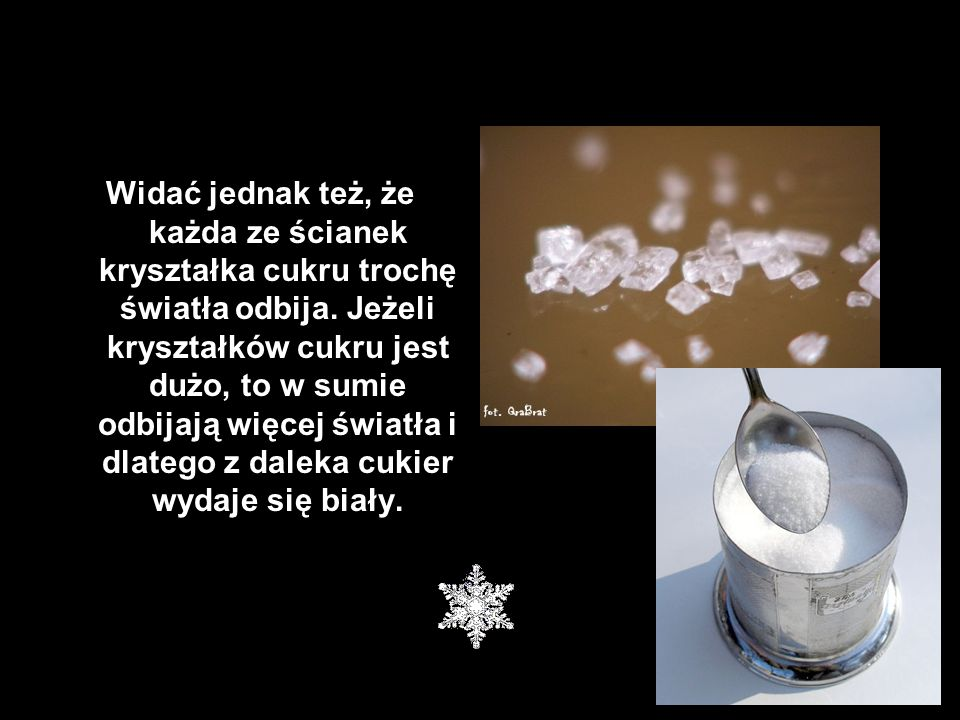 Widać jednak też, że każda ze ścianek kryształka cukru trochę światła odbija.