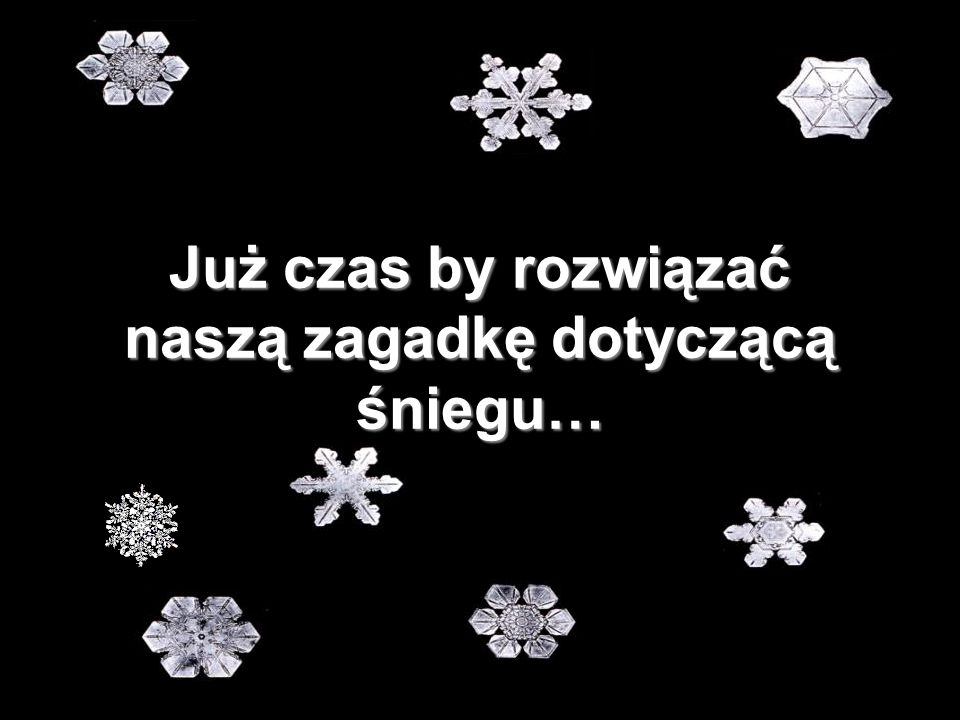 Już czas by rozwiązać naszą zagadkę dotyczącą śniegu…
