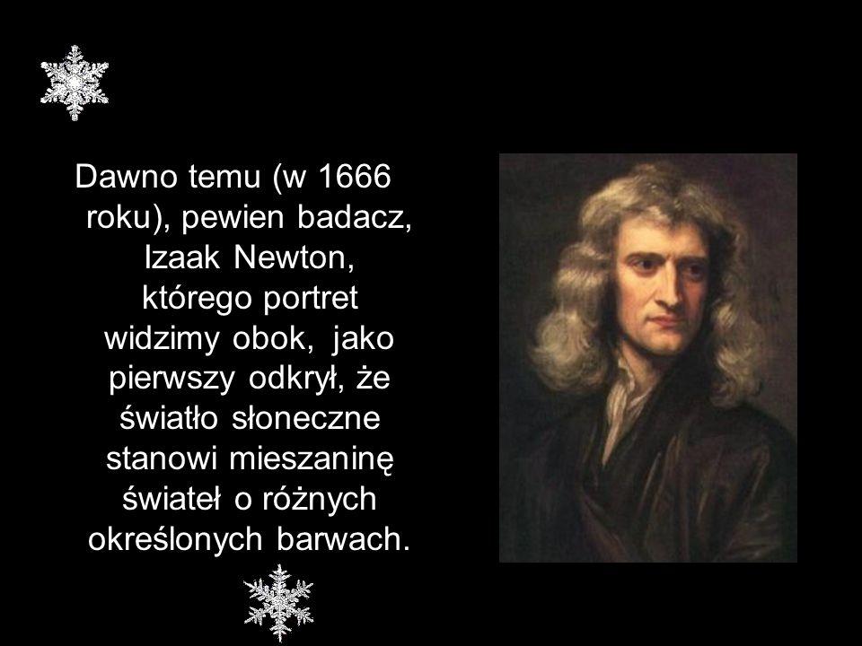 Dawno temu (w 1666 roku), pewien badacz, Izaak Newton, którego portret widzimy obok, jako pierwszy odkrył, że światło słoneczne stanowi mieszaninę świateł o różnych określonych barwach.