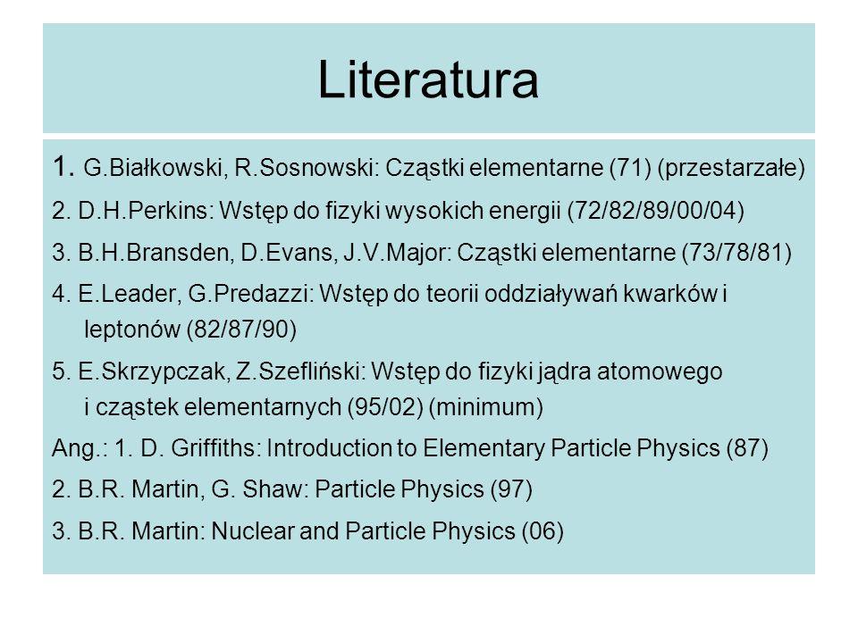 Literatura 1. G.Białkowski, R.Sosnowski: Cząstki elementarne (71) (przestarzałe) 2. D.H.Perkins: Wstęp do fizyki wysokich energii (72/82/89/00/04)