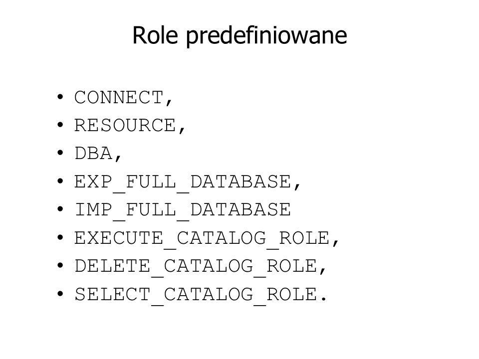 Role predefiniowane CONNECT, RESOURCE, DBA, EXP_FULL_DATABASE,