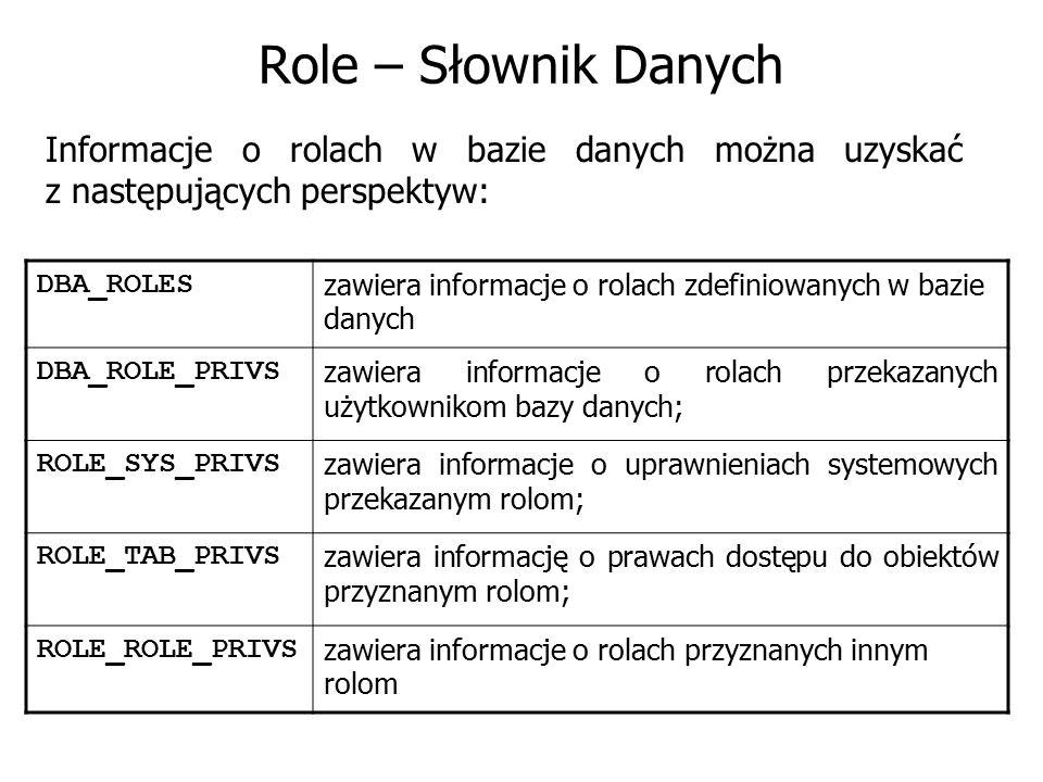 Role – Słownik Danych Informacje o rolach w bazie danych można uzyskać z następujących perspektyw: DBA_ROLES.