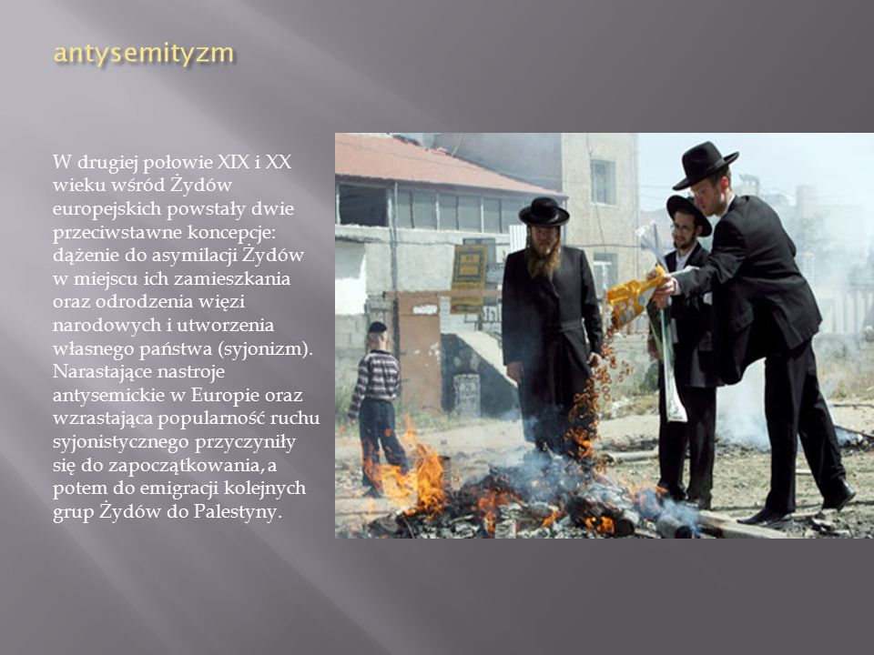 W drugiej połowie XIX i XX wieku wśród Żydów europejskich powstały dwie przeciwstawne koncepcje: dążenie do asymilacji Żydów w miejscu ich zamieszkania oraz odrodzenia więzi narodowych i utworzenia własnego państwa (syjonizm).