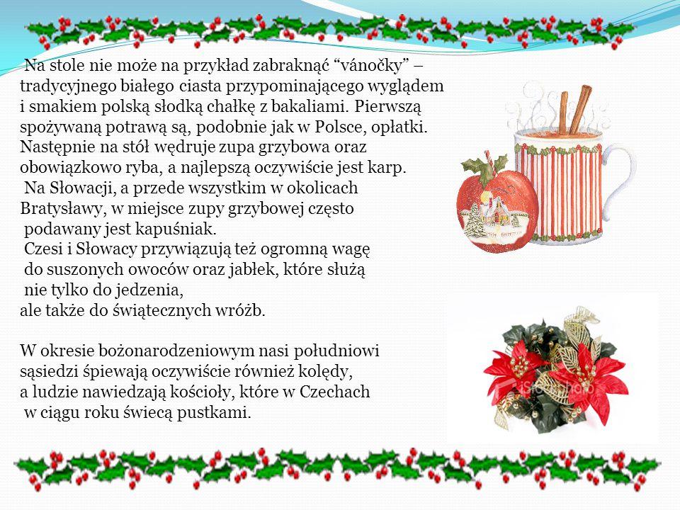 Na stole nie może na przykład zabraknąć vánočky – tradycyjnego białego ciasta przypominającego wyglądem i smakiem polską słodką chałkę z bakaliami. Pierwszą spożywaną potrawą są, podobnie jak w Polsce, opłatki. Następnie na stół wędruje zupa grzybowa oraz obowiązkowo ryba, a najlepszą oczywiście jest karp. Na Słowacji, a przede wszystkim w okolicach Bratysławy, w miejsce zupy grzybowej często podawany jest kapuśniak. Czesi i Słowacy przywiązują też ogromną wagę do suszonych owoców oraz jabłek, które służą nie tylko do jedzenia, ale także do świątecznych wróżb.