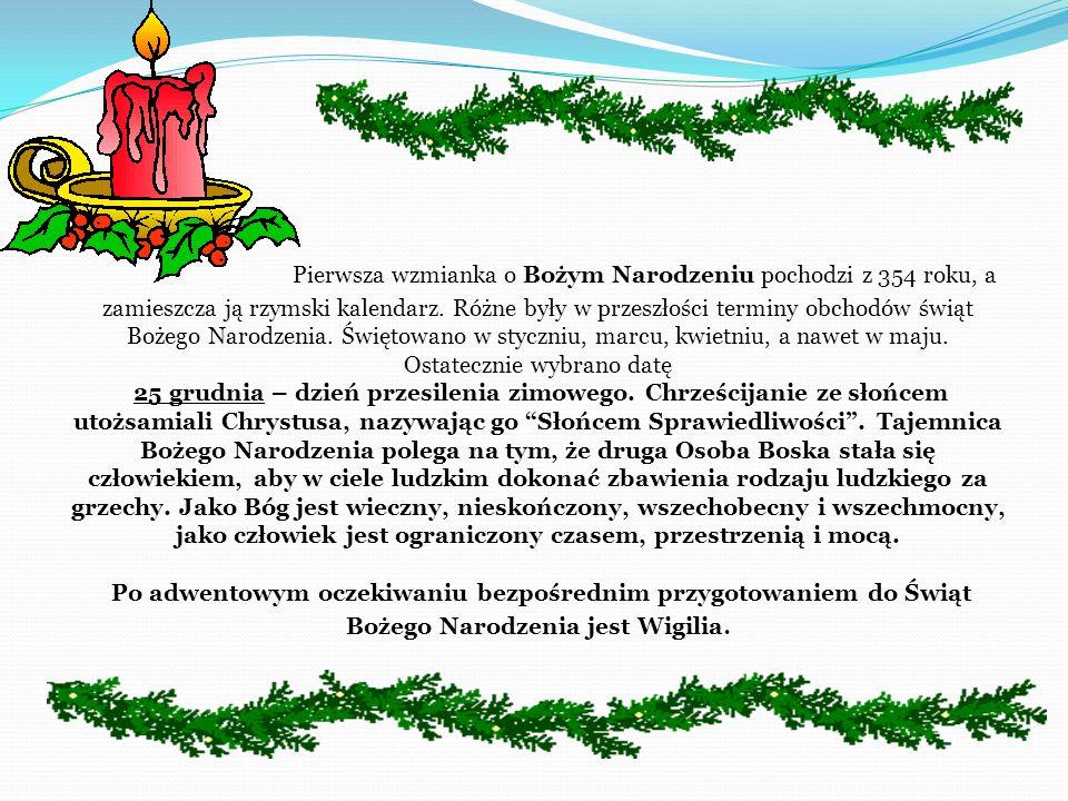 Pierwsza wzmianka o Bożym Narodzeniu pochodzi z 354 roku, a zamieszcza ją rzymski kalendarz. Różne były w przeszłości terminy obchodów świąt Bożego Narodzenia. Świętowano w styczniu, marcu, kwietniu, a nawet w maju. Ostatecznie wybrano datę 25 grudnia – dzień przesilenia zimowego. Chrześcijanie ze słońcem utożsamiali Chrystusa, nazywając go Słońcem Sprawiedliwości . Tajemnica Bożego Narodzenia polega na tym, że druga Osoba Boska stała się człowiekiem, aby w ciele ludzkim dokonać zbawienia rodzaju ludzkiego za grzechy. Jako Bóg jest wieczny, nieskończony, wszechobecny i wszechmocny, jako człowiek jest ograniczony czasem, przestrzenią i mocą.