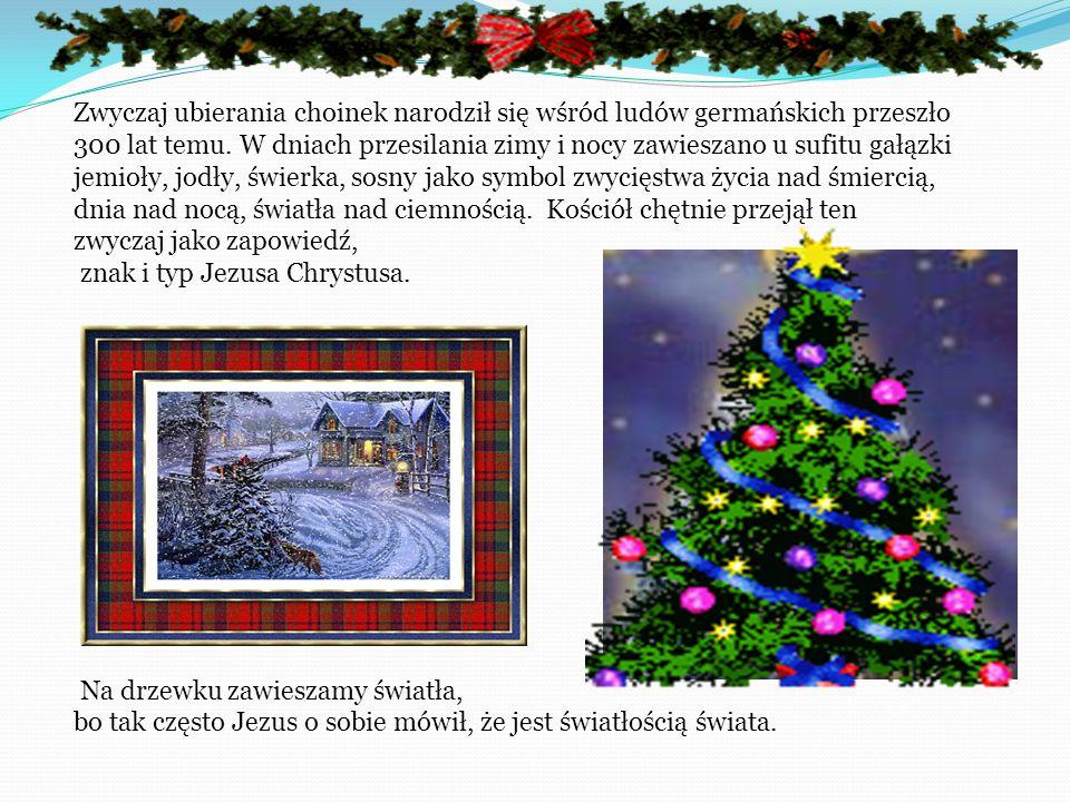 Zwyczaj ubierania choinek narodził się wśród ludów germańskich przeszło 300 lat temu. W dniach przesilania zimy i nocy zawieszano u sufitu gałązki jemioły, jodły, świerka, sosny jako symbol zwycięstwa życia nad śmiercią, dnia nad nocą, światła nad ciemnością. Kościół chętnie przejął ten zwyczaj jako zapowiedź, znak i typ Jezusa Chrystusa.