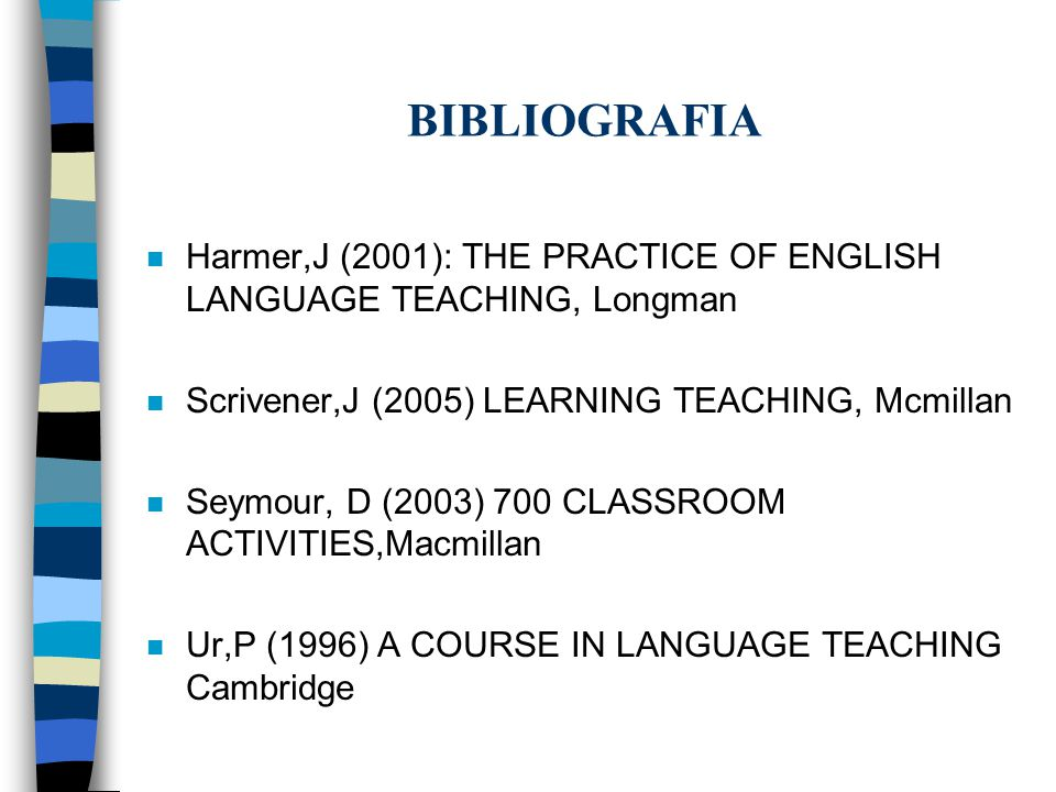 BIBLIOGRAFIA Harmer,J (2001): THE PRACTICE OF ENGLISH LANGUAGE TEACHING, Longman. Scrivener,J (2005) LEARNING TEACHING, Mcmillan.