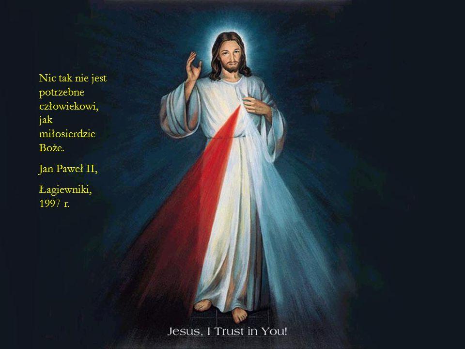 Nic tak nie jest potrzebne człowiekowi, jak miłosierdzie Boże.