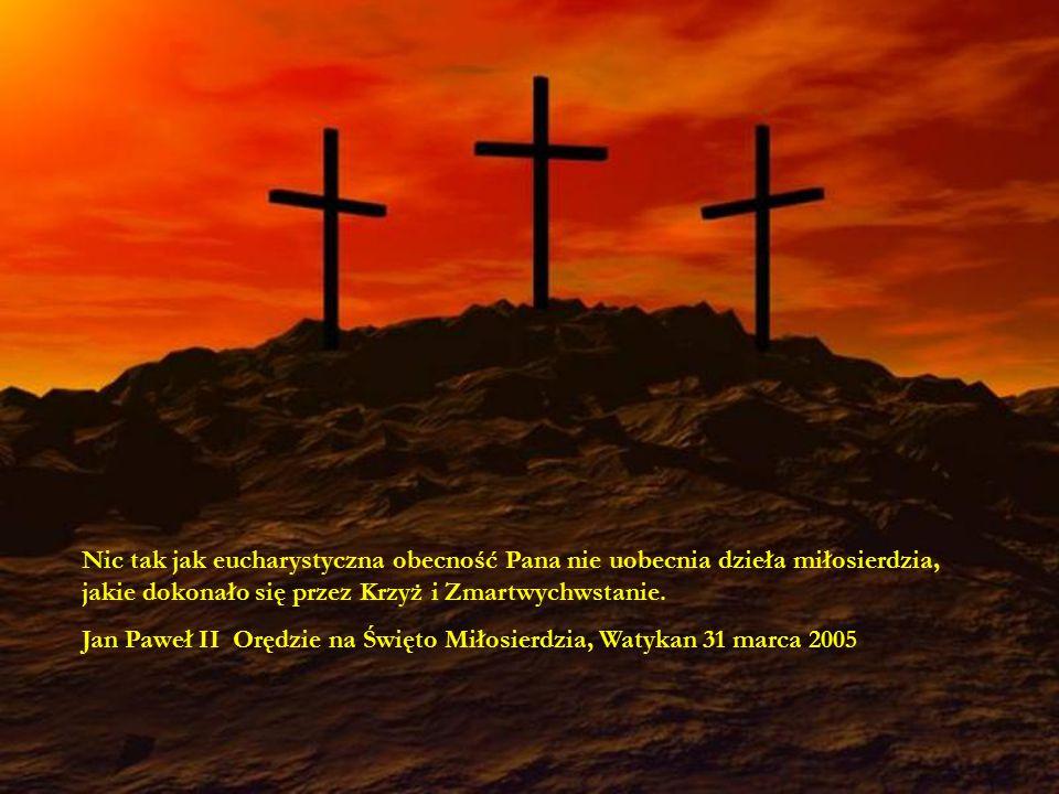 Nic tak jak eucharystyczna obecność Pana nie uobecnia dzieła miłosierdzia, jakie dokonało się przez Krzyż i Zmartwychwstanie.