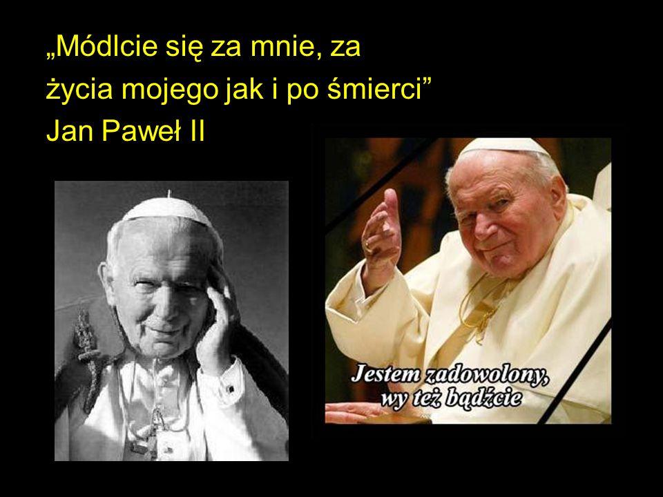 """""""Módlcie się za mnie, za życia mojego jak i po śmierci Jan Paweł II"""