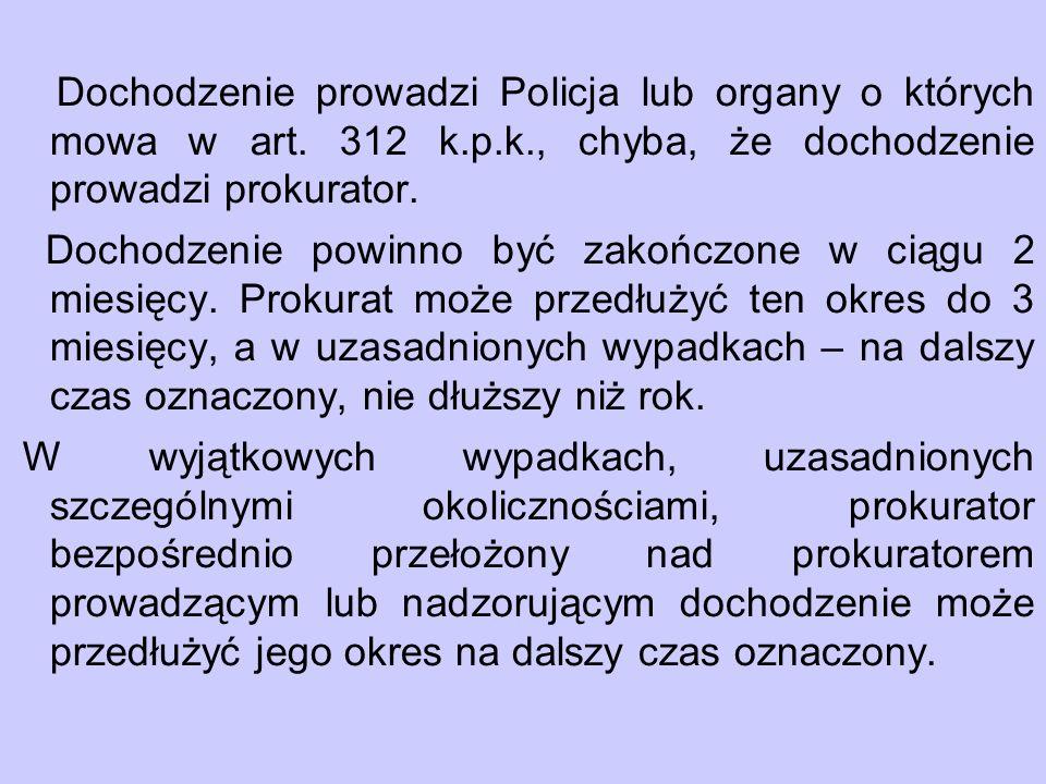 Dochodzenie prowadzi Policja lub organy o których mowa w art. 312 k. p