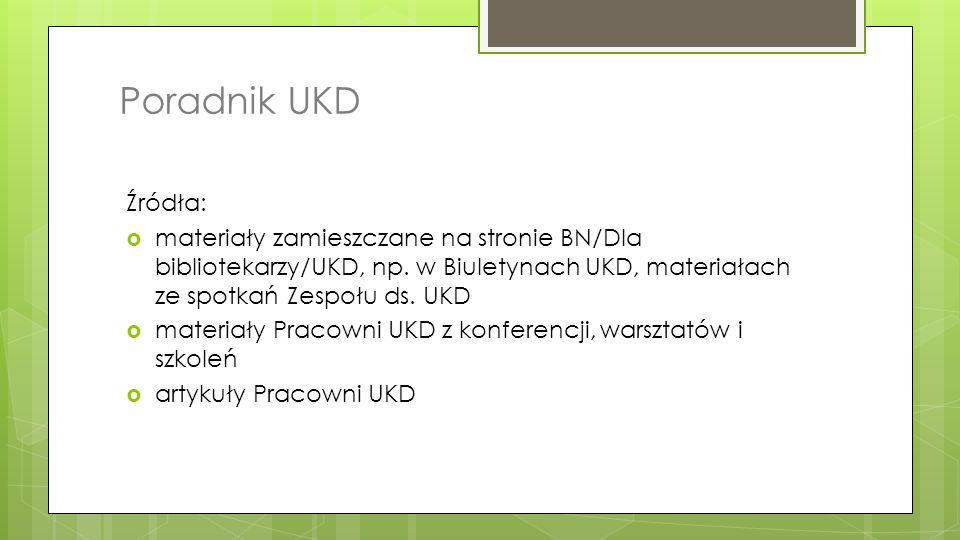 Poradnik UKD Źródła: materiały zamieszczane na stronie BN/Dla bibliotekarzy/UKD, np. w Biuletynach UKD, materiałach ze spotkań Zespołu ds. UKD.