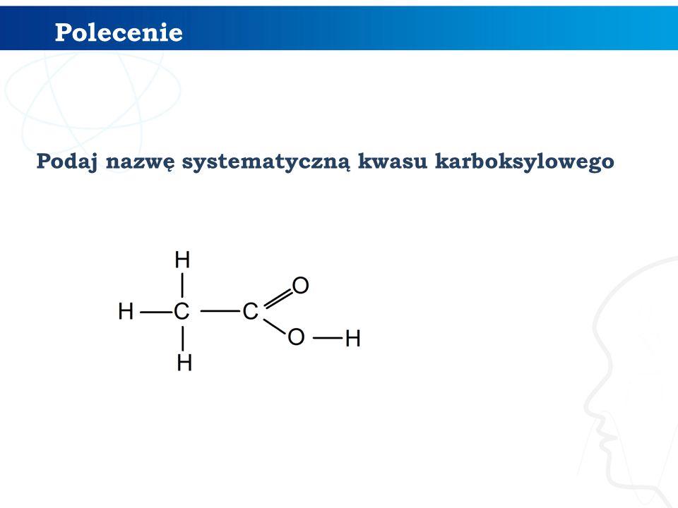 Polecenie Podaj nazwę systematyczną kwasu karboksylowego