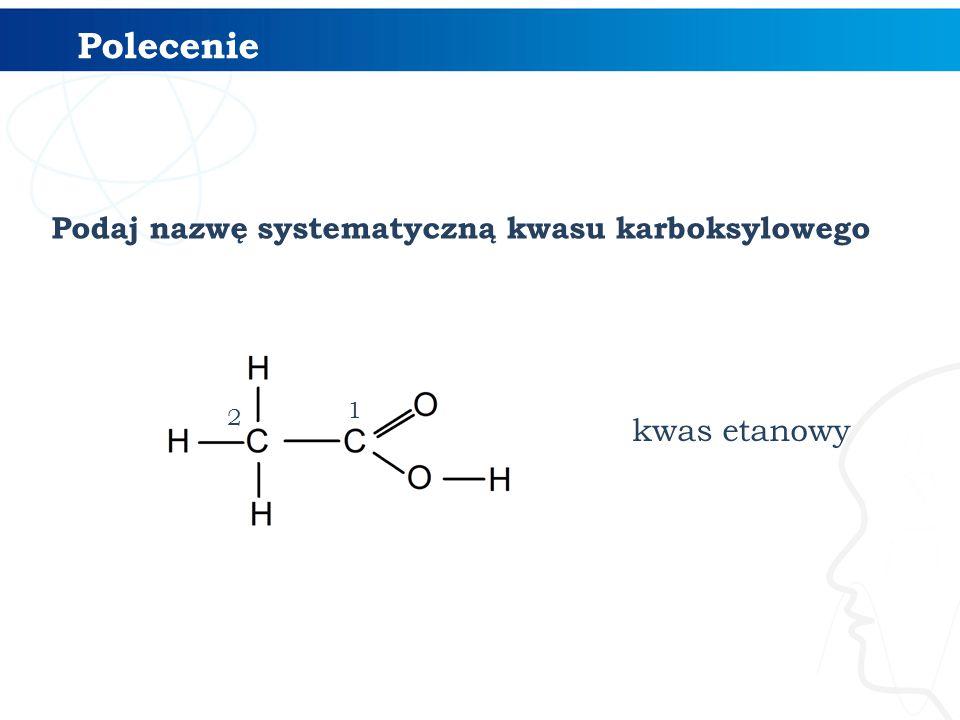 Polecenie kwas etanowy Podaj nazwę systematyczną kwasu karboksylowego