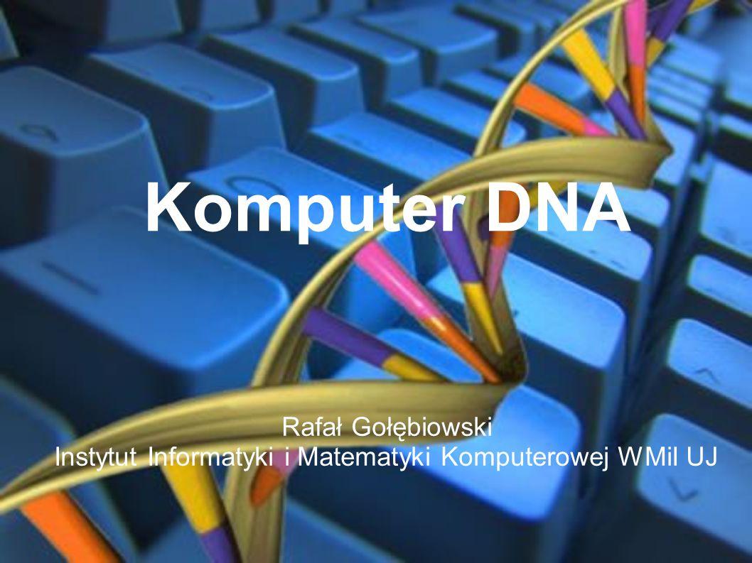 Komputer DNA Rafał Gołębiowski Instytut Informatyki i Matematyki Komputerowej WMiI UJ