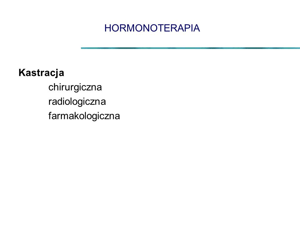 HORMONOTERAPIA Kastracja chirurgiczna radiologiczna farmakologiczna