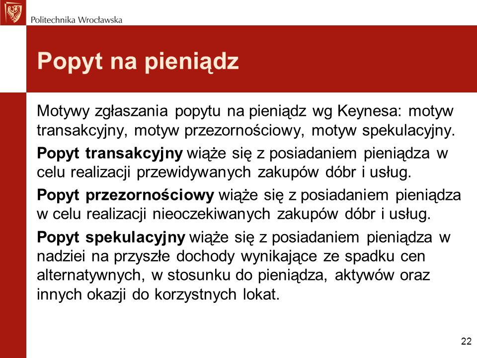 Popyt na pieniądz Motywy zgłaszania popytu na pieniądz wg Keynesa: motyw transakcyjny, motyw przezornościowy, motyw spekulacyjny.