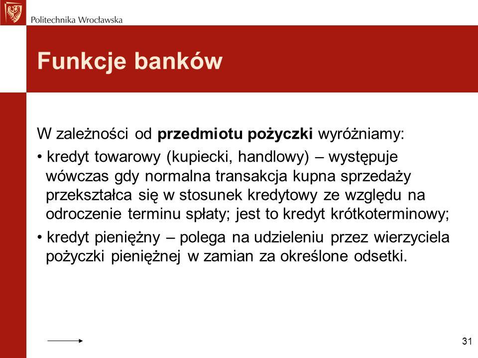 Funkcje banków W zależności od przedmiotu pożyczki wyróżniamy: