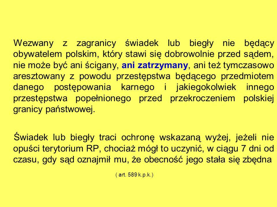 Wezwany z zagranicy świadek lub biegły nie będący obywatelem polskim, który stawi się dobrowolnie przed sądem, nie może być ani ścigany, ani zatrzymany, ani też tymczasowo aresztowany z powodu przestępstwa będącego przedmiotem danego postępowania karnego i jakiegokolwiek innego przestępstwa popełnionego przed przekroczeniem polskiej granicy państwowej.