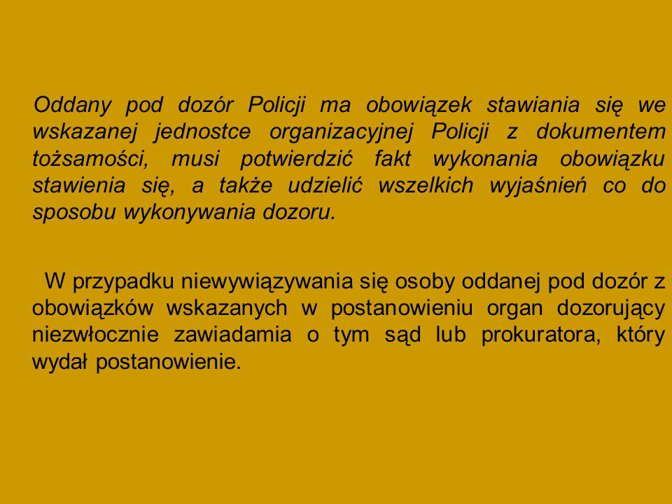 Oddany pod dozór Policji ma obowiązek stawiania się we wskazanej jednostce organizacyjnej Policji z dokumentem tożsamości, musi potwierdzić fakt wykonania obowiązku stawienia się, a także udzielić wszelkich wyjaśnień co do sposobu wykonywania dozoru.