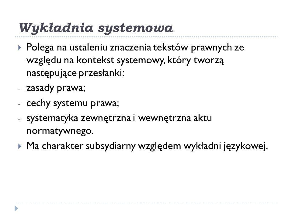 Wykładnia systemowa Polega na ustaleniu znaczenia tekstów prawnych ze względu na kontekst systemowy, który tworzą następujące przesłanki:
