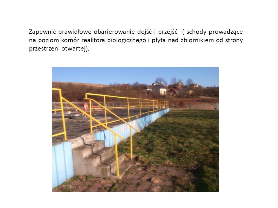 Zapewnić prawidłowe obarierowanie dojść i przejść ( schody prowadzące na poziom komór reaktora biologicznego i płyta nad zbiornikiem od strony przestrzeni otwartej).