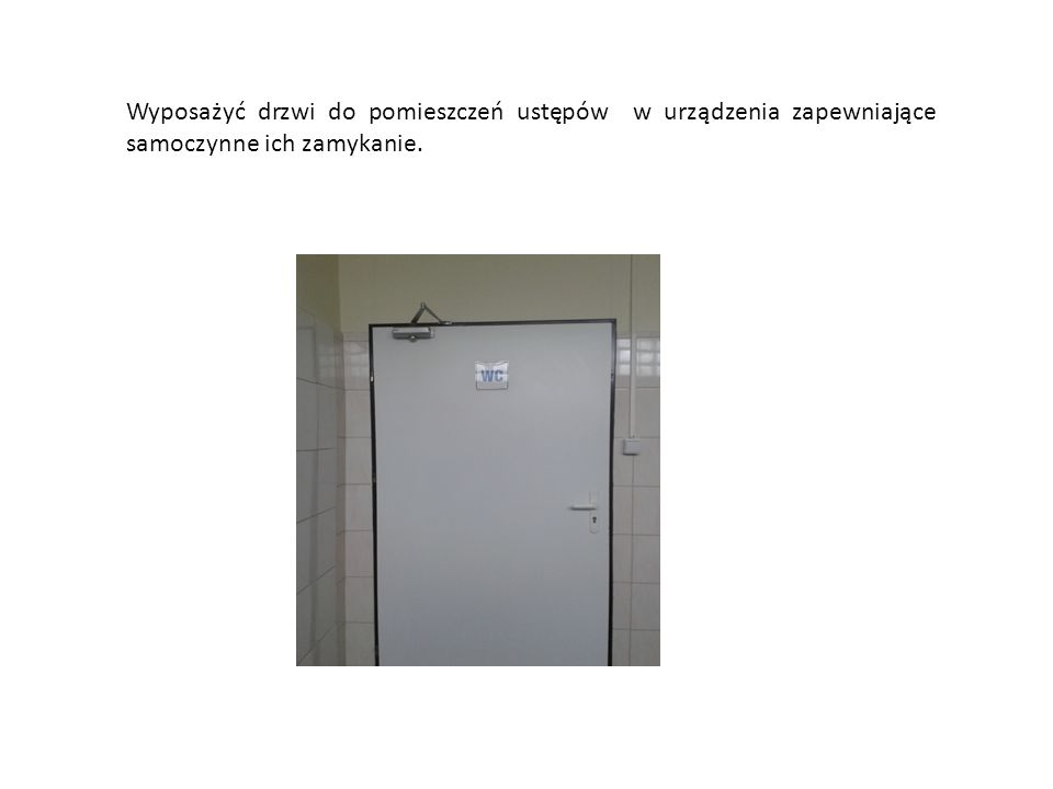 Wyposażyć drzwi do pomieszczeń ustępów w urządzenia zapewniające samoczynne ich zamykanie.
