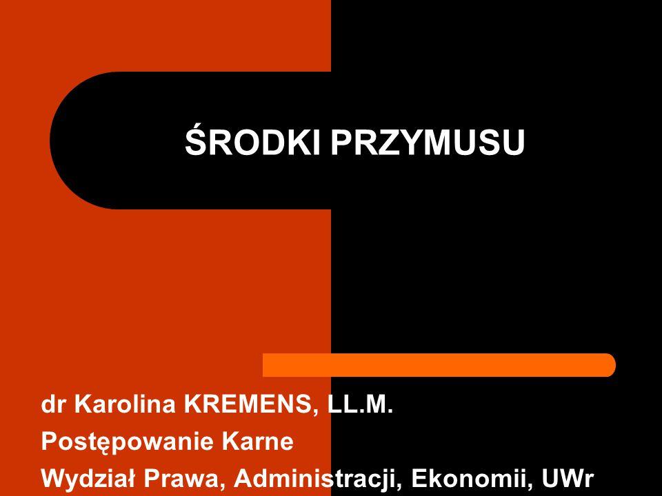ŚRODKI PRZYMUSU dr Karolina KREMENS, LL.M. Postępowanie Karne